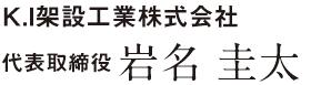 K.I架設工業株式会社 代表取締役 岩名圭太