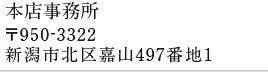 本店事務所 〒950-3322 新潟市帰宅嘉山497番地1